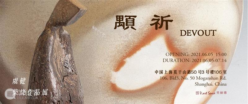 M50展览   「颙祈」虞健柴烧作品展   梵赫德艺术空间 颙祈 虞健 作品展 梵赫德 艺术 空间 DEVOUT 时间 OPENING 2021.06.0514:00 崇真艺客