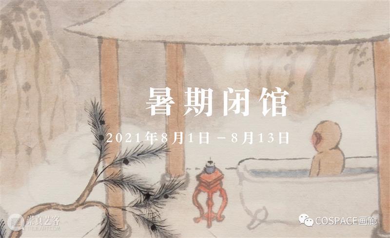 COSPACE暑期闭馆通知 COSPACE 通知 期间 东亚 文化 艺术 文献 同时 西方 美学 崇真艺客